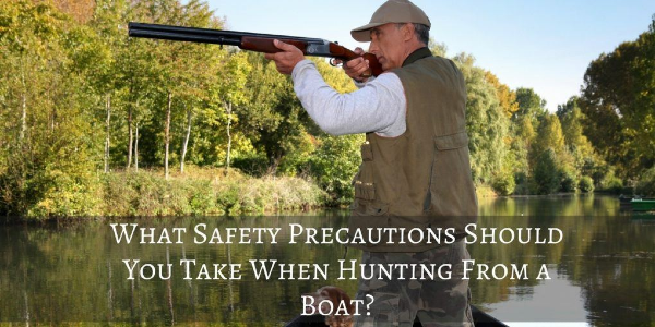 What Safety Precautions Should You Take When Hunting From A Boat?